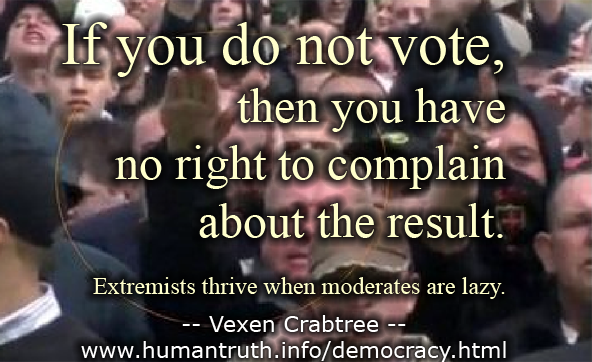 If you do not vote, then you have no right to complain about the result. Extremists thrive when moderates are lazy.