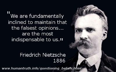 'We are fundamentally inclined to maintain that the falsest opinions... are the most indispensable to us', said Friedrich Nietzsche