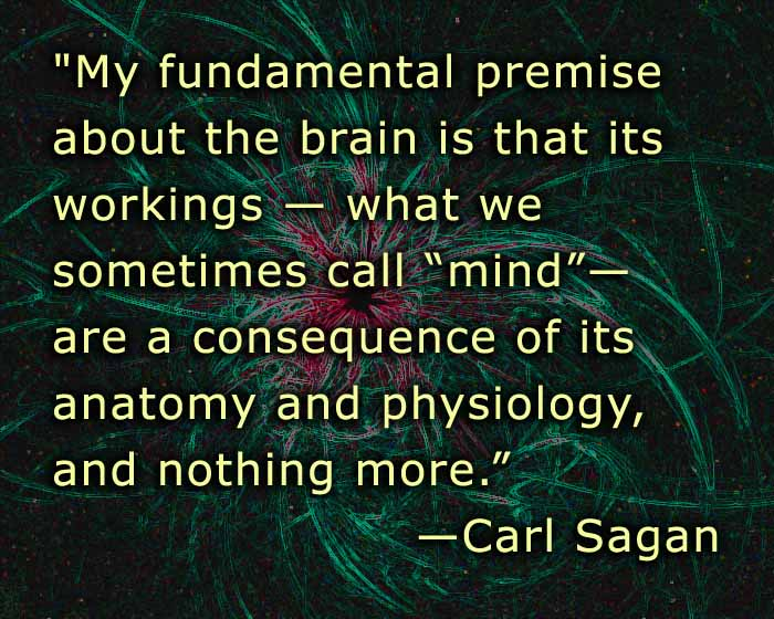 "My fundamental premise about the brain is that its workings�what we sometimes call ""mind""�are a consequence of its anatomy and physiology, and nothing more. �CARL SAGAN"