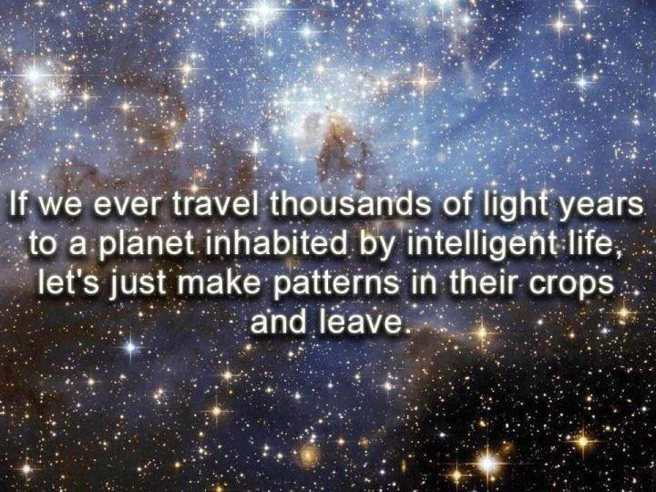 If we ever travel thousands of light years to a planet inhabited by intelligent life, let's just make patterns in their crops and leave.