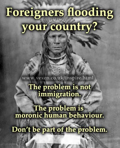Picture of a Native American with text saying: Foreigners flooding your country? The problem is not immigration. The problem is moronic human behaviour. Don't be part of the problem.